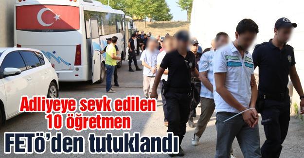 Adliyeye sevk edilen 10 öğretmen FETÖ'den tutuklandı