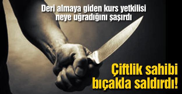 Çiftlik sahibi bıçakla saldırdı!