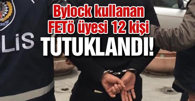 Bylock kullanan FETÖ üyesi 12 kişi tutuklandı