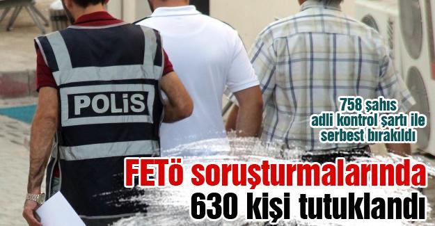 FETÖ soruşturmalarında 630 kişi tutuklandı