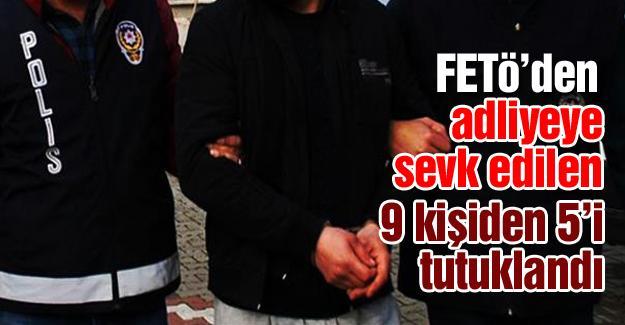 FETÖ'den adliyeye sevk edilen 9 kişiden 5'i tutuklandı