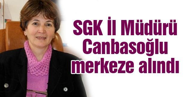 SGK İl Müdürü Canbasoğlu merkeze alındı