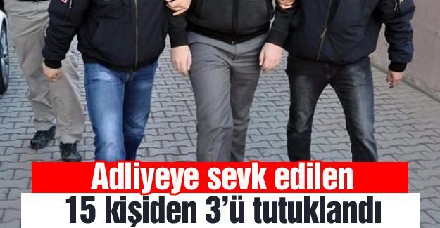 Adliyeye sevk edilen 15 kişiden 3'ü tutuklandı
