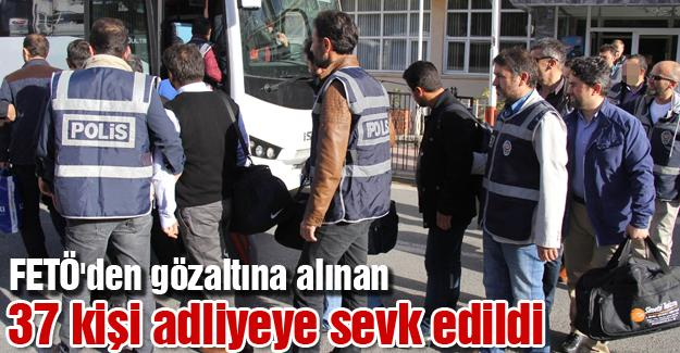 FETÖ'den gözaltına alınan 37 kişi adliyeye sevk edildi