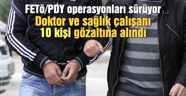 Doktor ve sağlık çalışanı 10 kişi gözaltına alındı
