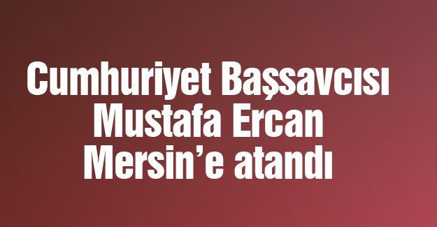 Cumhuriyet Başsavcısı Mustafa Ercan Mersin'e atandı