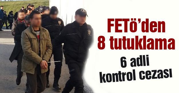 FETÖ'den 8 tutuklama 6 adli kontrol cezası