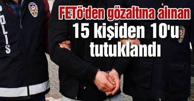 FETÖ'den gözaltına alınan 15 kişiden 10'u tutuklandı