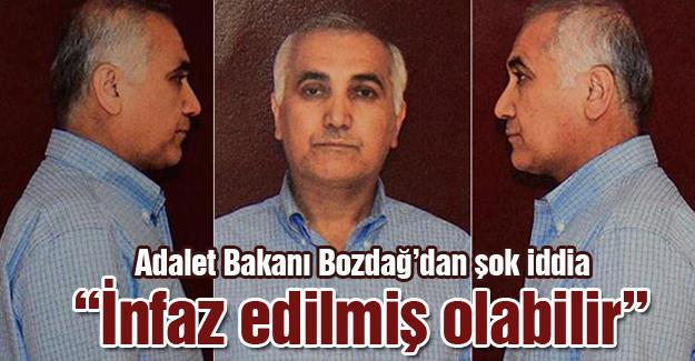 """Adalet Bakanı Bozdağ'dan şok iddia! """"İnfaz edilmiş olabilir"""""""