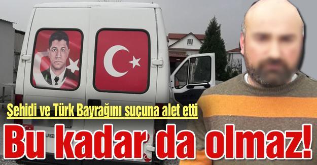 Şehidi ve Türk Bayrağını suçuna alet etti