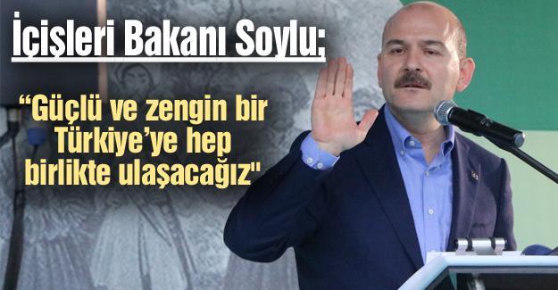 """""""Güçlü ve zengin bir Türkiye'ye hep birlikte ulaşacağız"""""""
