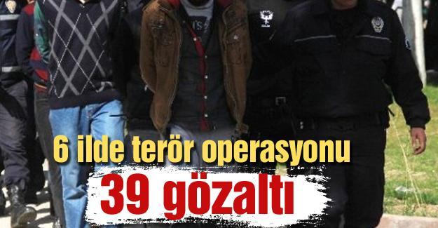 6 ilde terör operasyonu! 39 gözaltı