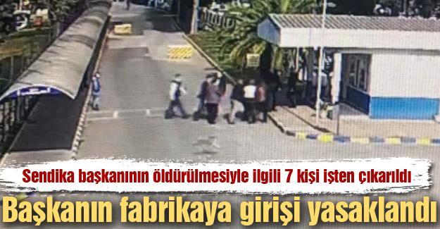 Sendika başkanının öldürülmesiyle ilgili 7 kişi işten çıkarıldı!!