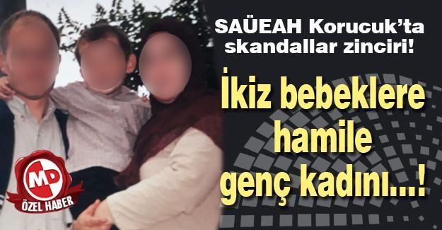 SAÜEAH Korucuk'ta skandallar zinciri! İkiz bebeklere hamile genç kadını…!