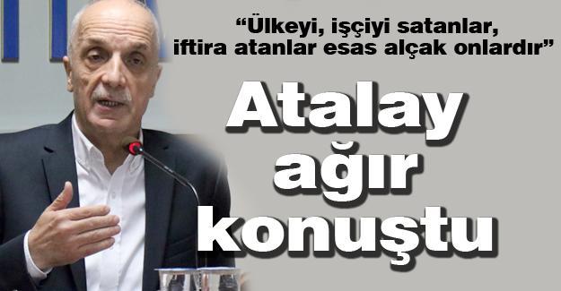 Türk-İş Genel Başkanı Atalay ağır konuştu