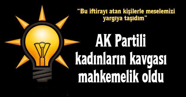 AK Partili kadınların kavgası mahkemelik oldu!