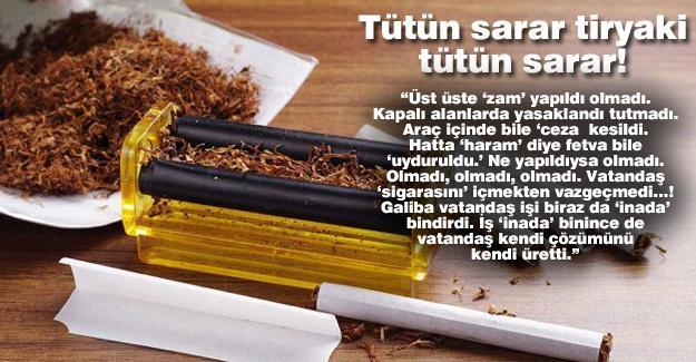 Tütün sarar tiryaki tütün sarar!…