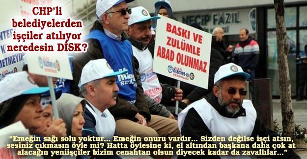 CHP'li belediyelerden işçiler atılıyor neredesin DİSK?