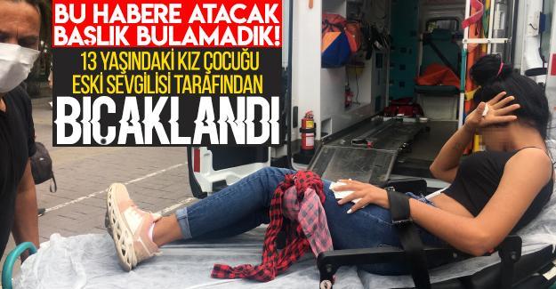 13 yaşındaki kız çocuğu eski sevgilisi tarafından defalarca bıçaklandı!