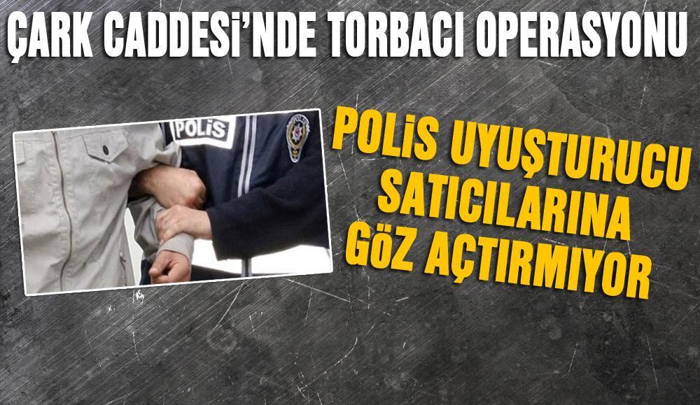 ÇARK CADDESİ'NDE TORBACI OPERASYONU