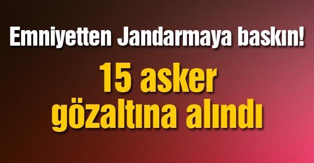 Emniyetten Jandarmaya baskın! 15 asker gözaltına alındı