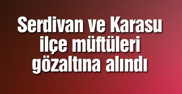 Serdivan ve Karasu müftüleri gözaltına alındı