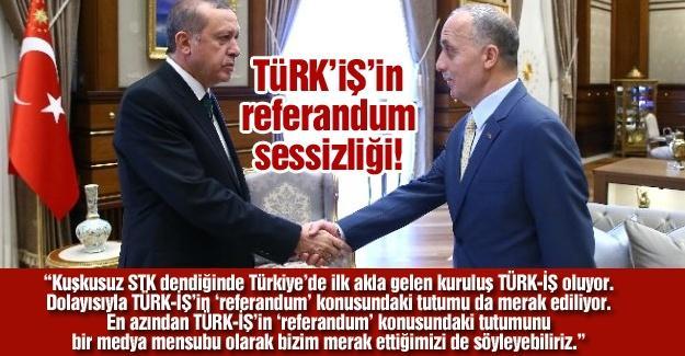 TÜRK'İŞ'in referandum sessizliği!…