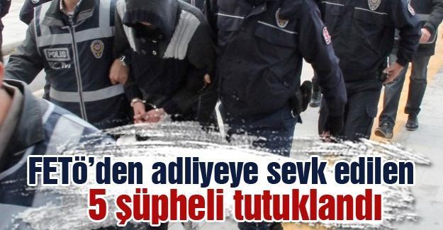 FETÖ'den adliyeye sevk edilen 5 şüpheli tutuklandı
