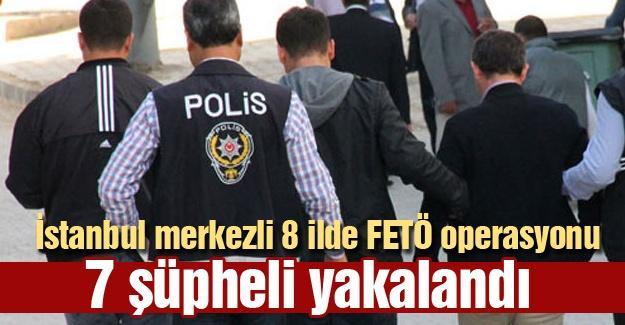 İstanbul merkezli 8 ildeki FETÖ operasyonunda 7 şüpheli yakalandı