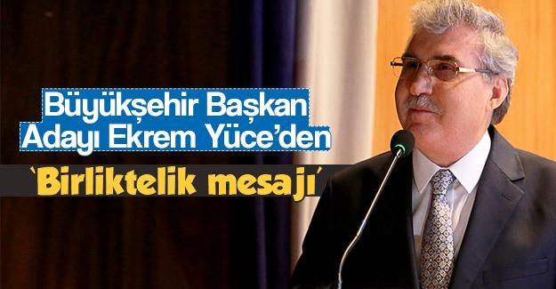 Büyükşehir Belediye Adayı Ekrem Yüce'den birliktelik mesajı
