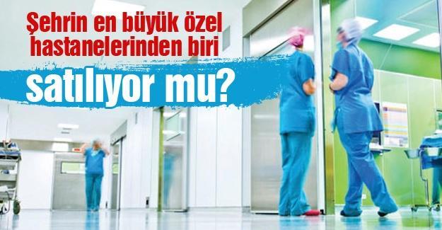 Şehrin en büyük özel hastanelerinden biri satılıyor mu?