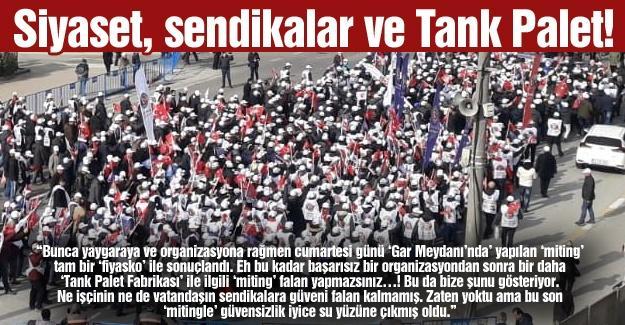 Siyaset, sendikalar ve Tank Palet!…