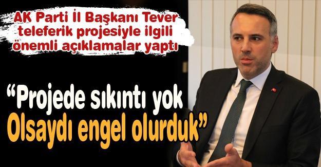 AK Parti İl Başkanı Tever teleferik projesiyle ilgili önemli açıklamalar yaptı