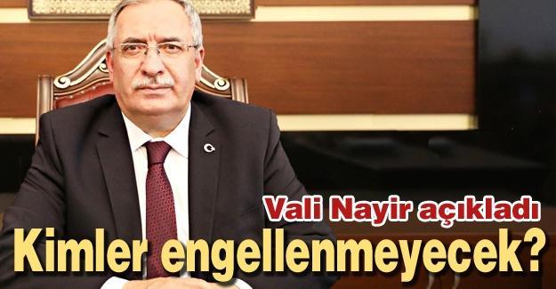 Vali Nayir açıkladı! Kimler engellenmeyecek?