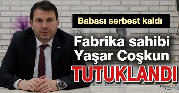 Fabrika sahibi Yaşar Coşkun tutuklandı