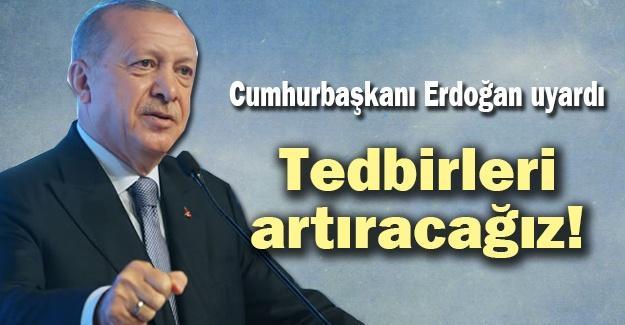 Cumhurbaşkanı Erdoğan uyardı! Tedbirleri artıracağız!