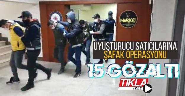 Uyuşturucu satıcılarına şafak operasyonu: 15 gözaltı