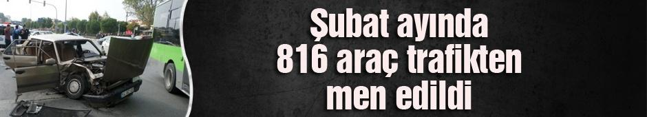 Şubat ayında 816 araç trafikten men edildi