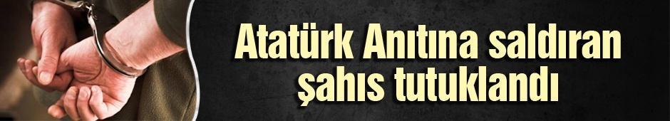 Atatürk Anıtına saldıran şahıs tutuklandı