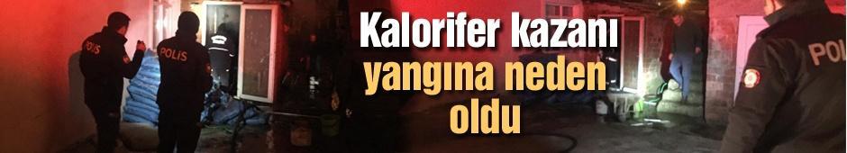 Kalorifer kazanı yangına neden oldu