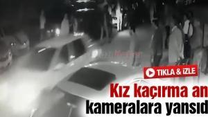 Kız kaçırma anı kameralara yansıdı