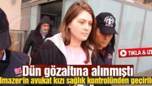 Yılmazer'in avukat kızı sağlık kontrolünden geçirildi